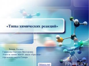 «Типы химических реакций» Химия. 8 класс. Гаврилова Светлана Викторовна Учитель