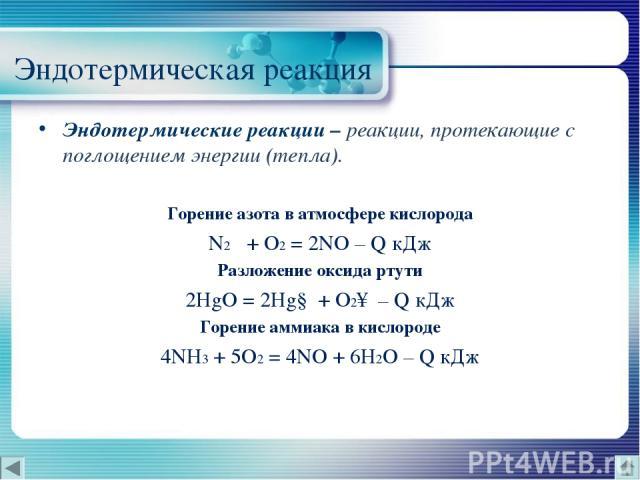 Эндотермическая реакция Эндотермические реакции – реакции, протекающие с поглощением энергии (тепла). Горение азота в атмосфере кислорода N2 + O2 = 2NO – Q кДж Разложение оксида ртути 2HgO = 2Hg↓ + O2↑ – Q кДж Горение аммиака в кислороде 4NH3 + 5O2…