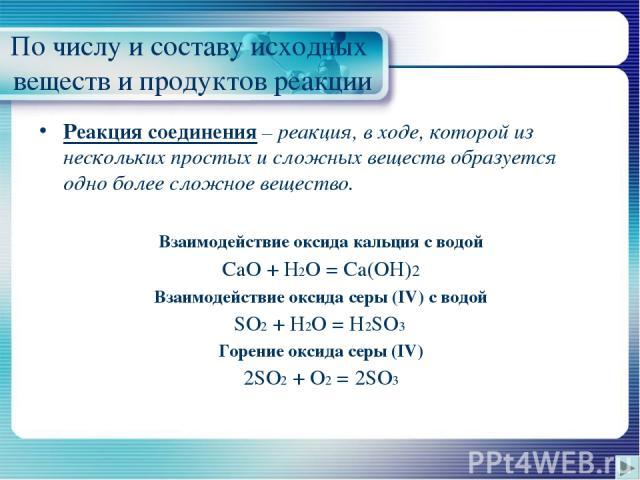 По числу и составу исходных веществ и продуктов реакции Реакция соединения – реакция, в ходе, которой из нескольких простых и сложных веществ образуется одно более сложное вещество. Взаимодействие оксида кальция с водой CaO + H2O = Ca(OH)2 Взаимодей…