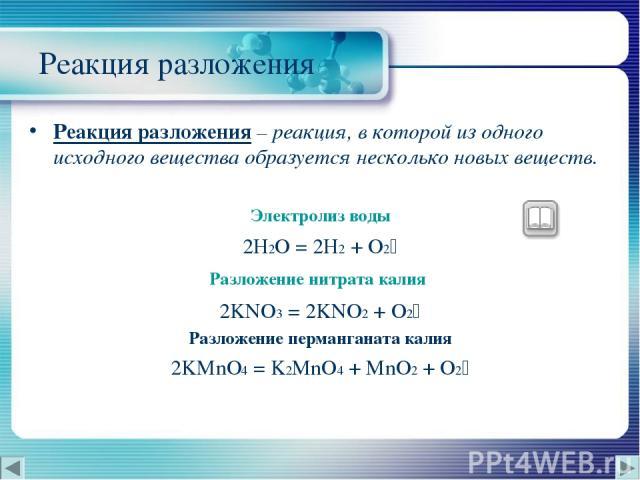 Реакция разложения Реакция разложения – реакция, в которой из одного исходного вещества образуется несколько новых веществ. Электролиз воды 2H2O = 2H2 + O2 Разложение нитрата калия 2KNO3 = 2KNO2 + O2 Разложение перманганата калия 2KMnO4 = K2MnO4 + M…