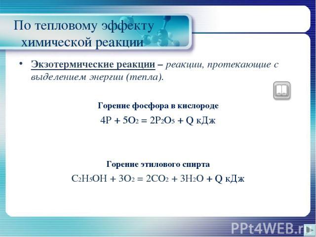 По тепловому эффекту химической реакции Экзотермические реакции – реакции, протекающие с выделением энергии (тепла). Горение фосфора в кислороде 4P + 5O2 = 2P2O5 + Q кДж Горение этилового спирта C2H5OH + 3O2 = 2CO2 + 3H2O + Q кДж