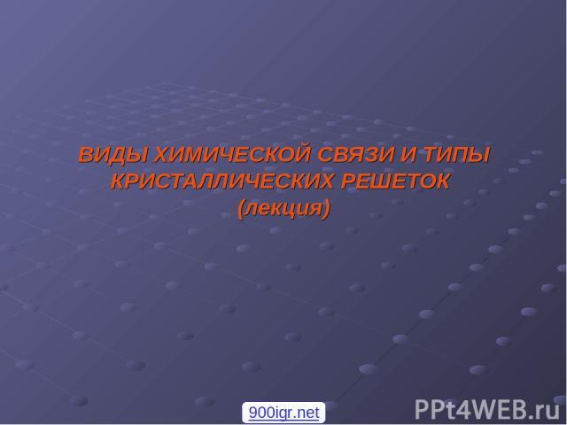 ВИДЫ ХИМИЧЕСКОЙ СВЯЗИ И ТИПЫ КРИСТАЛЛИЧЕСКИХ РЕШЕТОК (лекция) 900igr.net