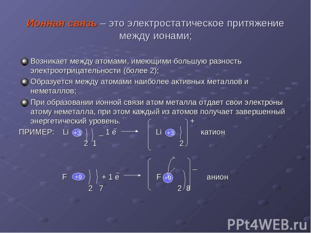 Ионная связь – это электростатическое притяжение между ионами; Возникает между атомами, имеющими большую разность электроотрицательности (более 2); Образуется между атомами наиболее активных металлов и неметаллов; При образовании ионной связи атом м…