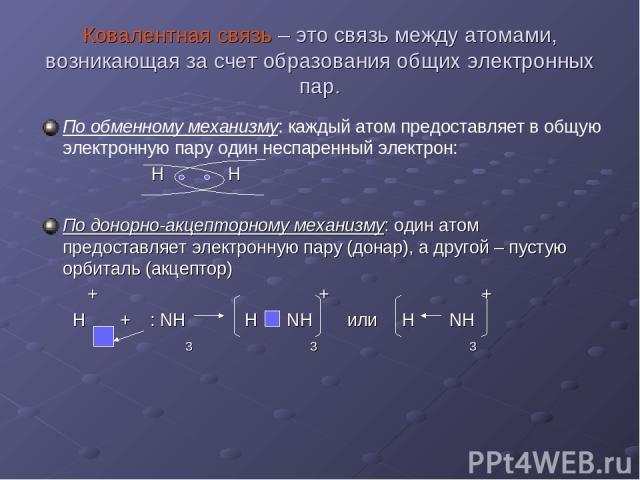 Ковалентная связь – это связь между атомами, возникающая за счет образования общих электронных пар. По обменному механизму: каждый атом предоставляет в общую электронную пару один неспаренный электрон: Н Н По донорно-акцепторному механизму: один ато…