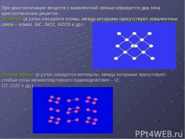 При кристаллизации веществ с ковалентной связью образуется два типа кристаллических решеток: Атомная (в узлах находятся атомы, между которыми присутствуют ковалентные связи – алмаз, SiC, SiO2, Al2O3 и др.) Молекулярные (в узлах находятся молекулы, м…