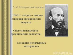 А. М. Бутлеров химик органик В 1861 г. создал – теорию строения органических вещ