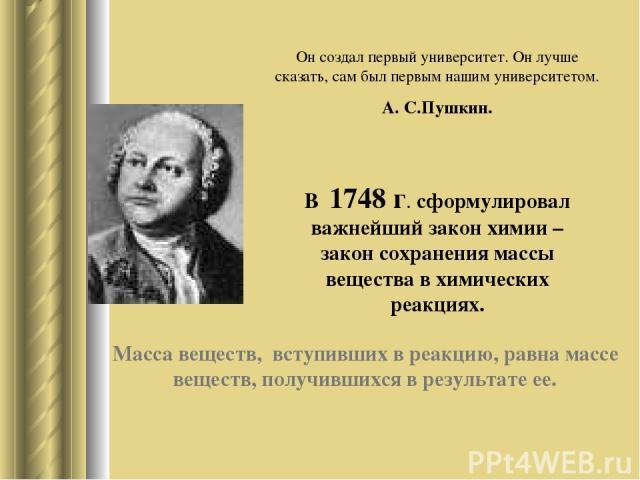 Он создал первый университет. Он лучше сказать, сам был первым нашим университетом. А. С.Пушкин. В 1748 г. сформулировал важнейший закон химии – закон сохранения массы вещества в химических реакциях. Масса веществ, вступивших в реакцию, равна массе …