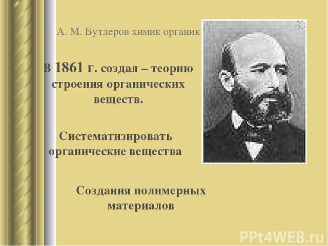 А. М. Бутлеров химик органик В 1861 г. создал – теорию строения органических веществ. Систематизировать органические вещества Создания полимерных материалов