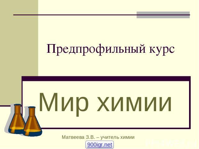 Предпрофильный курс Мир химии Матвеева З.В. – учитель химии 900igr.net