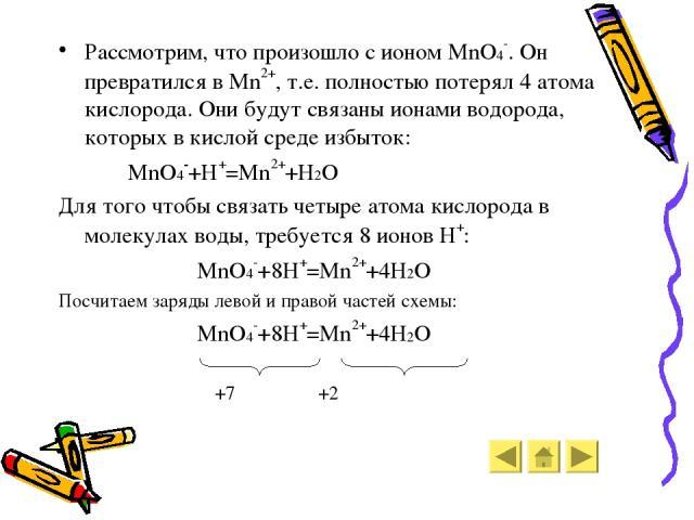 Рассмотрим, что произошло с ионом MnO4-. Он превратился в Mn2+, т.е. полностью потерял 4 атома кислорода. Они будут связаны ионами водорода, которых в кислой среде избыток: MnO4-+H+=Mn2++H2O Для того чтобы связать четыре атома кислорода в молекулах …