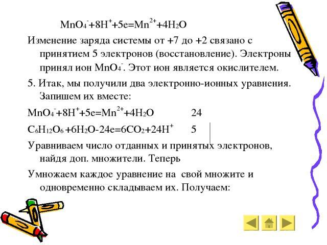 MnO4-+8H++5e=Mn2++4H2O Изменение заряда системы от +7 до +2 связано с принятием 5 электронов (восстановление). Электроны принял ион MnO4-. Этот ион является окислителем. 5. Итак, мы получили два электронно-ионных уравнения. Запишем их вместе: MnO4-+…