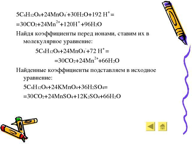 5C6H12O6+24MnO4-+30H2O+192 H+ = =30CO2+24Mn2++120H+ +96H2O Найдя коэффициенты перед ионами, ставим их в молекулярное уравнение: 5C6H12O6+24MnO4-+72 H+ = =30CO2+24Mn2++66H2O Найденные коэффициенты подставляем в исходное уравнение: 5C6H12O6+24KMnO4+36…