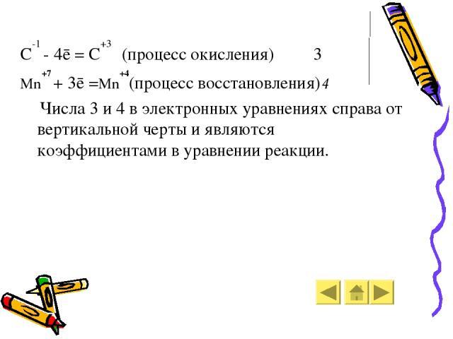 C-1 - 4ē = C+3 (процесс окисления) 3 Mn+7 + 3ē =Mn+4(процесс восстановления)4 Числа 3 и 4 в электронных уравнениях справа от вертикальной черты и являются коэффициентами в уравнении реакции.