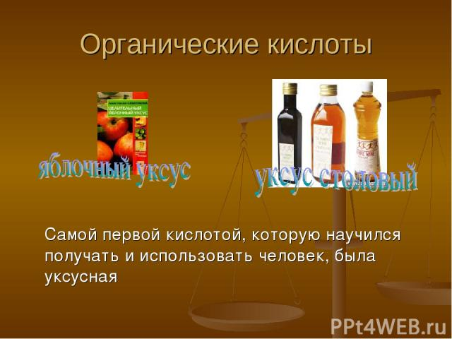 Органические кислоты Самой первой кислотой, которую научился получать и использовать человек, была уксусная