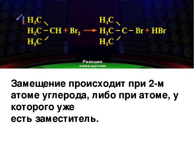 Замещение происходит при 2-м атоме углерода, либо при атоме, у которого уже есть заместитель.