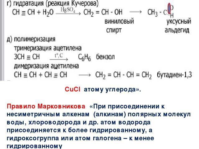 На катализаторе CuCl атому углерода». образуется винилацетилен СН = С – С=СН2. Правило Марковникова: «При присоединении к несиметричным алкенам (алкинам) полярных молекул воды, хлороводорода и др. атом водорода присоединяется к более гидрированному,…