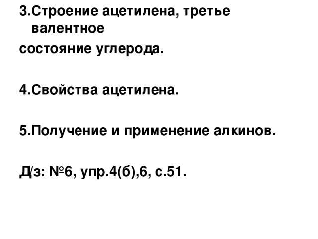 3.Строение ацетилена, третье валентное состояние углерода. 4.Свойства ацетилена. 5.Получение и применение алкинов. Д/з: №6, упр.4(б),6, с.51.