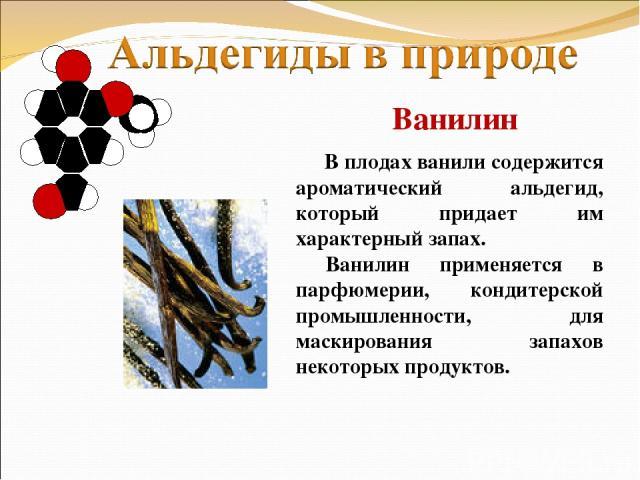 В плодах ванили содержится ароматический альдегид, который придает им характерный запах. Ванилин применяется в парфюмерии, кондитерской промышленности, для маскирования запахов некоторых продуктов. Ванилин