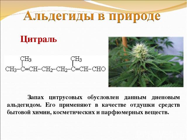Запах цитрусовых обусловлен данным диеновым альдегидом. Его применяют в качестве отдушки средств бытовой химии, косметических и парфюмерных веществ. Цитраль