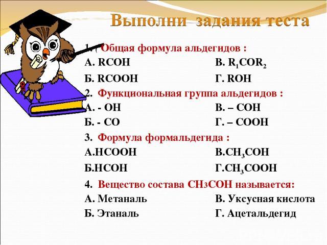 1. ( Общая формула альдегидов : А. RCOH В. R1COR2 Б. RCOOH Г. ROH 2. Функциональная группа альдегидов : А. - ОН В. – СОН Б. - СО Г. – СООН 3. Формула формальдегида : А.НСООН В.СН3СОН Б.НСОН Г.СН3СООН 4. Вещество состава СН3СОН называется: А. Метанал…