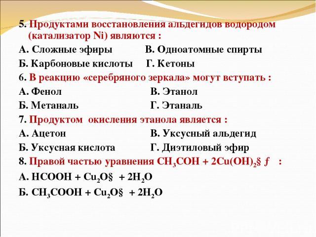 5. Продуктами восстановления альдегидов водородом (катализатор Ni) являются : А. Сложные эфиры В. Одноатомные спирты Б. Карбоновые кислоты Г. Кетоны 6. В реакцию «серебряного зеркала» могут вступать : А. Фенол В. Этанол Б. Метаналь Г. Этаналь 7. Про…