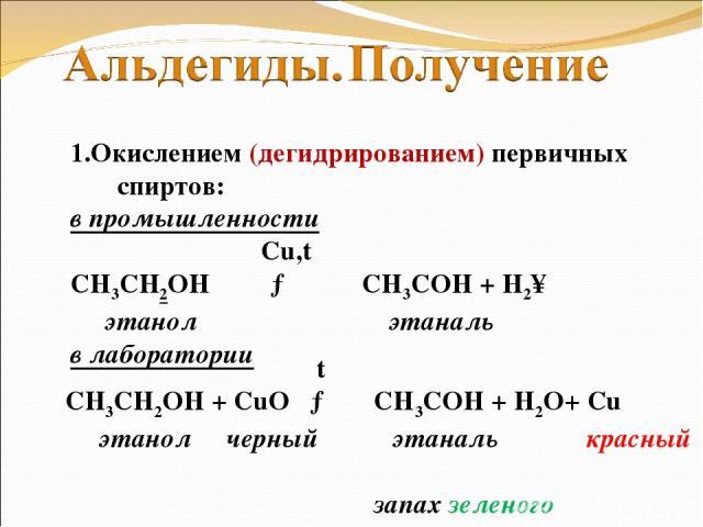 1.Окислением (дегидрированием) первичных спиртов: в промышленности Cu,t СН3СН2ОН → CH3COH + H2↑ этанол этаналь в лаборатории t СН3СН2ОН + CuO → CH3COH + H2O+ Cu этанол черный этаналь красный запах зеленого яблока