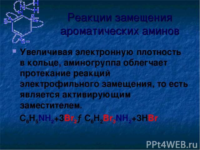 Реакции замещения ароматических аминов Увеличивая электронную плотность в кольце, аминогруппа облегчает протекание реакций электрофильного замещения, то есть является активирующим заместителем. C6H5NH2+3Br2→C6H2Br3NH2+3HBr