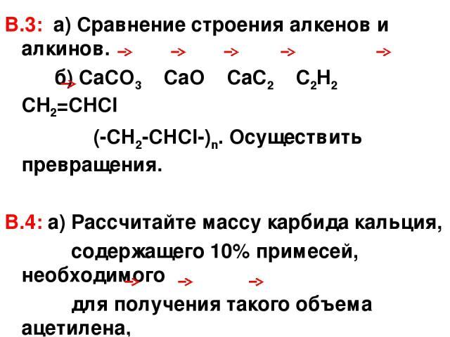 В.3: а) Сравнение строения алкенов и алкинов. б) СаСО3 СаО СаС2 С2Н2 СН2=СНСl (-CH2-CHCl-)n. Осуществить превращения. В.4: а) Рассчитайте массу карбида кальция, содержащего 10% примесей, необходимого для получения такого объема ацетилена, который мо…
