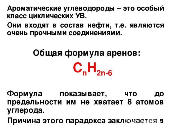 Ароматические углеводороды – это особый класс циклических УВ. Они входят в состав нефти, т.е. являются очень прочными соединениями. Общая формула аренов: CnH2n-6 Формула показывает, что до предельности им не хватает 8 атомов углерода. Причина этого …