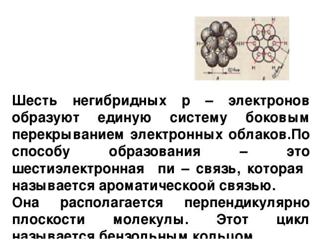 Шесть негибридных р – электронов образуют единую систему боковым перекрыванием электронных облаков.По способу образования – это шестиэлектронная пи – связь, которая называется ароматическоой связью. Она располагается перпендикулярно плоскости молеку…