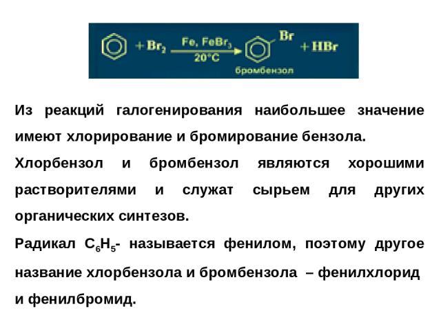 Из реакций галогенирования наибольшее значение имеют хлорирование и бромирование бензола. Хлорбензол и бромбензол являются хорошими растворителями и служат сырьем для других органических синтезов. Радикал С6Н5- называется фенилом, поэтому другое наз…