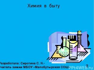 Разработала: Сиротина С. Н.- учитель химии МБОУ «Малобутырская СОШ» Химия в быту