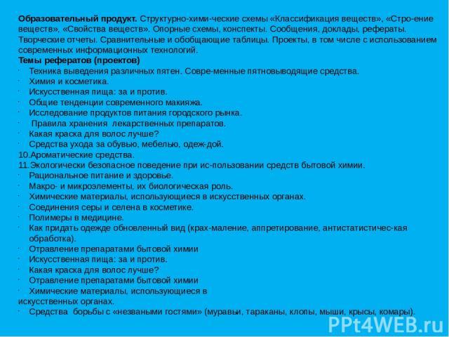 Образовательный продукт. Структурно-хими ческие схемы «Классификация веществ», «Стро ение веществ», «Свойства веществ». Опорные схемы, конспекты. Сообщения, доклады, рефераты. Творческие отчеты. Сравнительные и обобщающие таблицы. Проекты, в том чис…