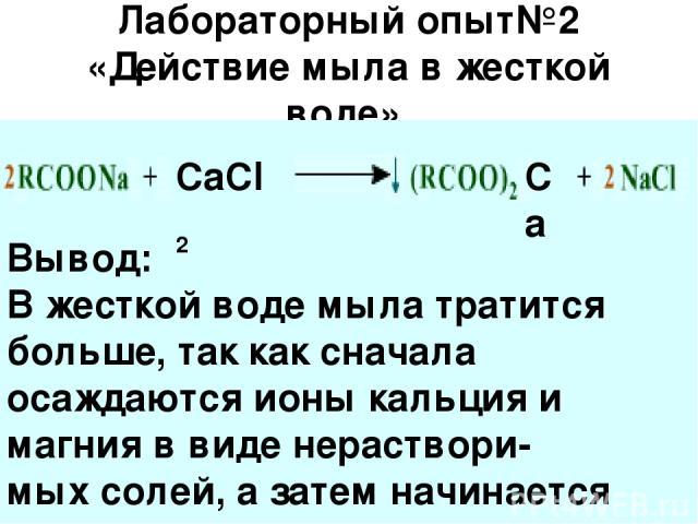 Лабораторный опыт№2 «Действие мыла в жесткой воде». CaCl 2 Ca Вывод: В жесткой воде мыла тратится больше, так как сначала осаждаются ионы кальция и магния в виде нераствори- мых солей, а затем начинается моющее действие мыла.