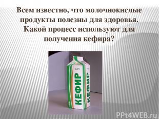 Всем известно, что молочнокислые продукты полезны для здоровья. Какой процесс ис