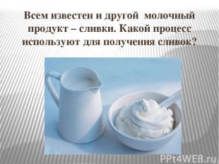 Всем известен и другой молочный продукт – сливки. Какой процесс используют для п
