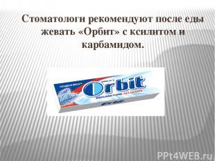 Стоматологи рекомендуют после еды жевать «Орбит» с ксилитом и карбамидом. Для че