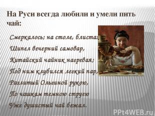 На Руси всегда любили и умели пить чай: Смеркалось; на столе, блистая, Шипел веч