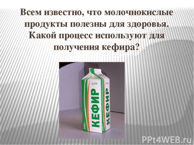 Всем известно, что молочнокислые продукты полезны для здоровья. Какой процесс используют для получения кефира?