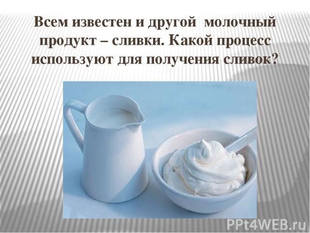 Всем известен и другой молочный продукт – сливки. Какой процесс используют для получения сливок?