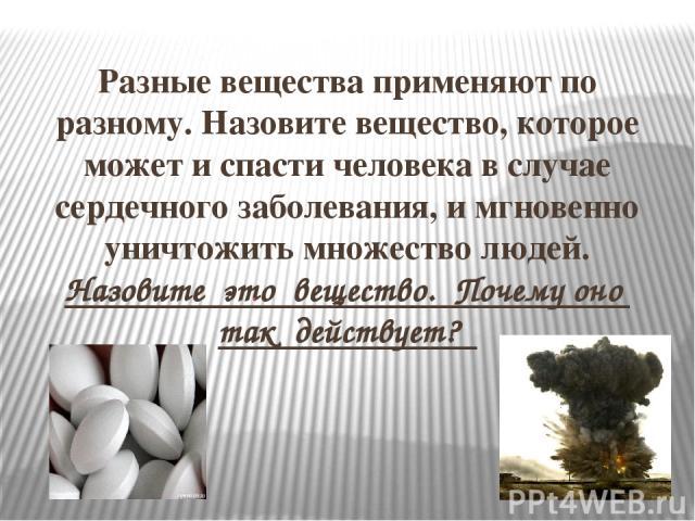 Разные вещества применяют по разному. Назовите вещество, которое может и спасти человека в случае сердечного заболевания, и мгновенно уничтожить множество людей. Назовите это вещество. Почему оно так действует?