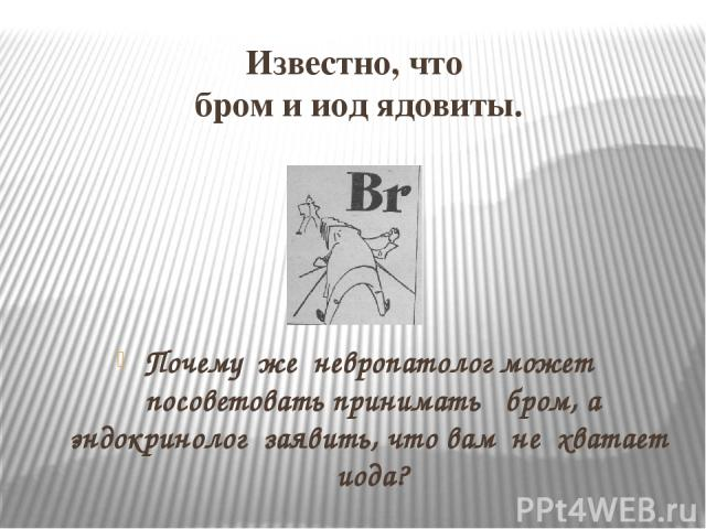 Известно, что бром и иод ядовиты. Почему же невропатолог может посоветовать принимать бром, а эндокринолог заявить, что вам не хватает иода?