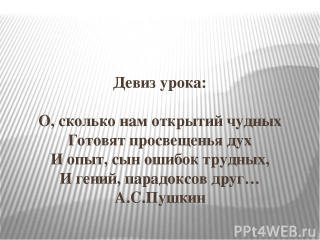 Девиз урока: О, сколько нам открытий чудных Готовят просвещенья дух И опыт, сын ошибок трудных, И гений, парадоксов друг… А.С.Пушкин