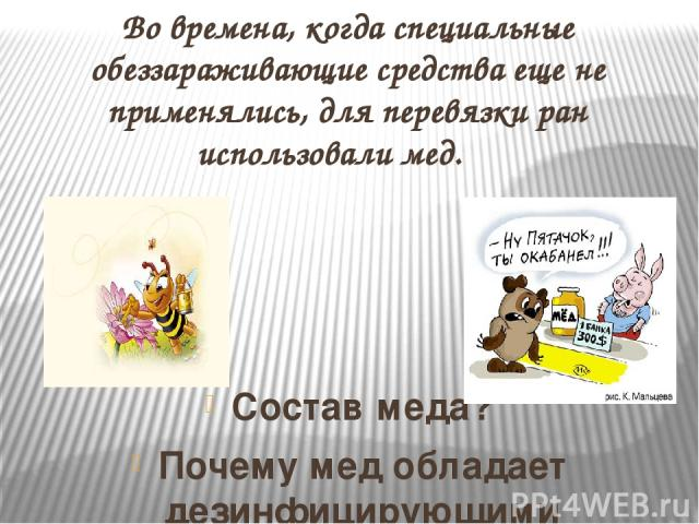 Во времена, когда специальные обеззараживающие средства еще не применялись, для перевязки ран использовали мед. Состав меда? Почему мед обладает дезинфицирующими свойствами?