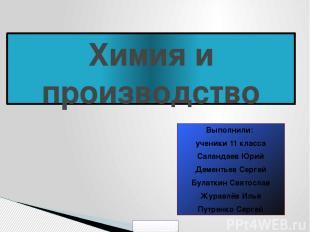 Химия и производство Выполнили: ученики 11 класса Саландаев Юрий Дементьев Серге