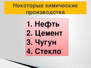 Некоторые химические производства 1. Нефть 2. Цемент 3. Чугун 4. Стекло