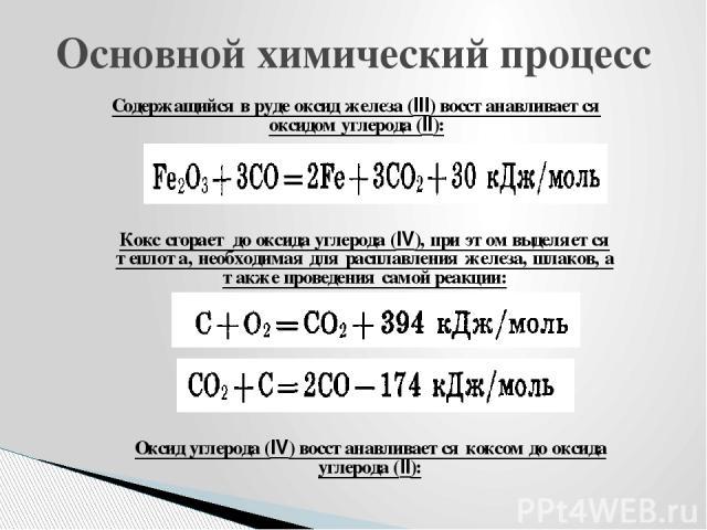 Основной химический процесс Cодержащийся в руде оксид железа (III) восстанавливается оксидом углерода (II): Кокс сгорает до оксида углерода (IV), при этом выделяется теплота, необходимая для расплавления железа, шлаков, а также проведения самой реак…