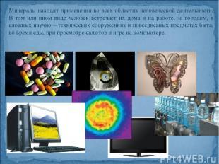 Минералы находят применения во всех областях человеческой деятельности. В том ил