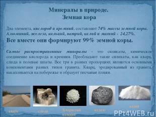 Минералы в природе. Земная кора Два элемента, кислород и кремний, составляют 74%