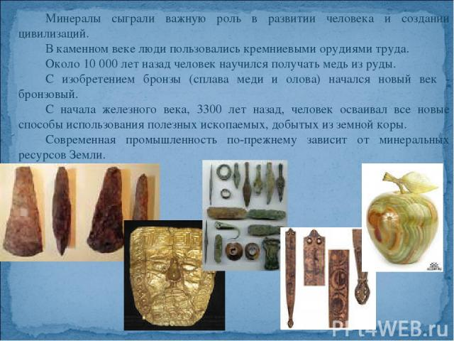 Минералы сыграли важную роль в развитии человека и создании цивилизаций. В каменном веке люди пользовались кремниевыми орудиями труда. Около 10 000 лет назад человек научился получать медь из руды. С изобретением бронзы (сплава меди и олова) начался…
